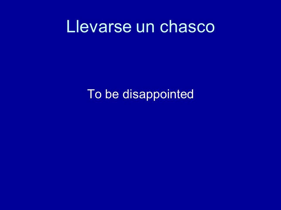 Llevarse un chasco To be disappointed