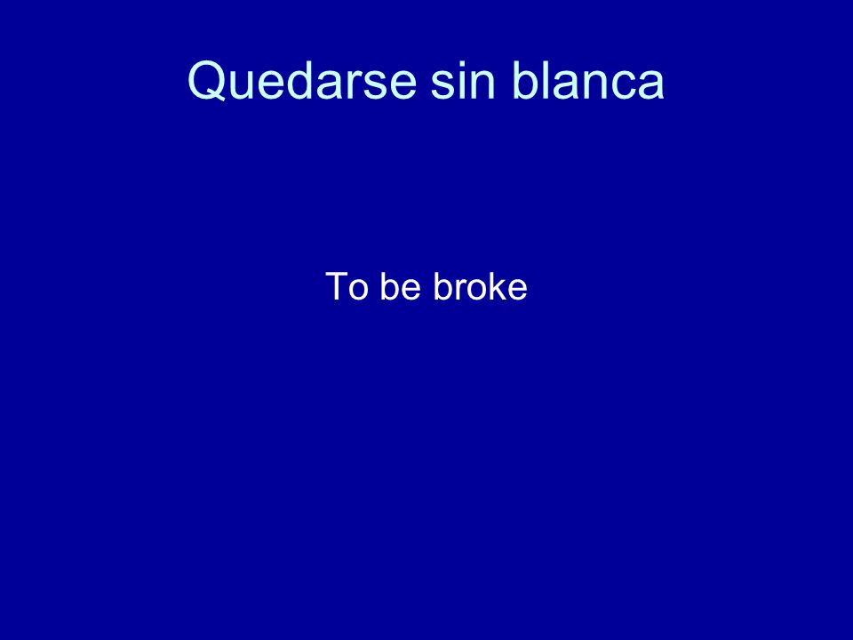 Quedarse sin blanca To be broke