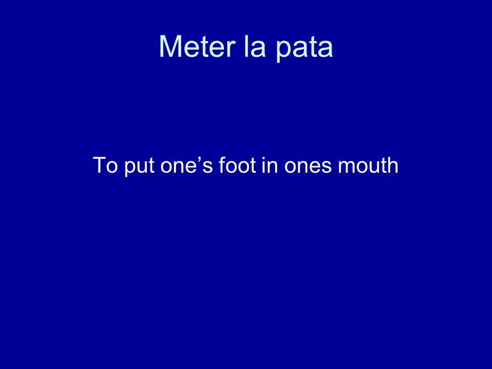 Meter la pata To put one's foot in ones mouth
