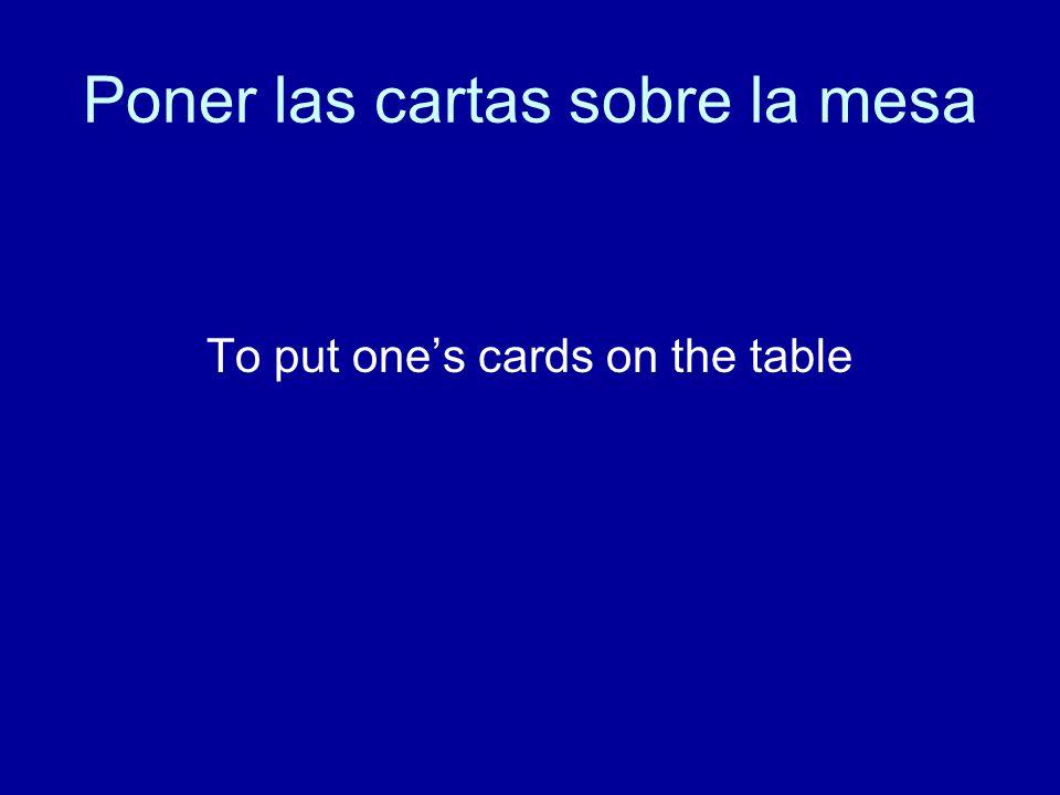 Poner las cartas sobre la mesa To put one's cards on the table