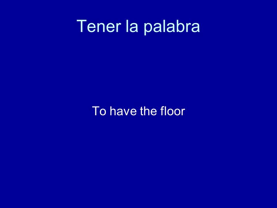 Tener la palabra To have the floor
