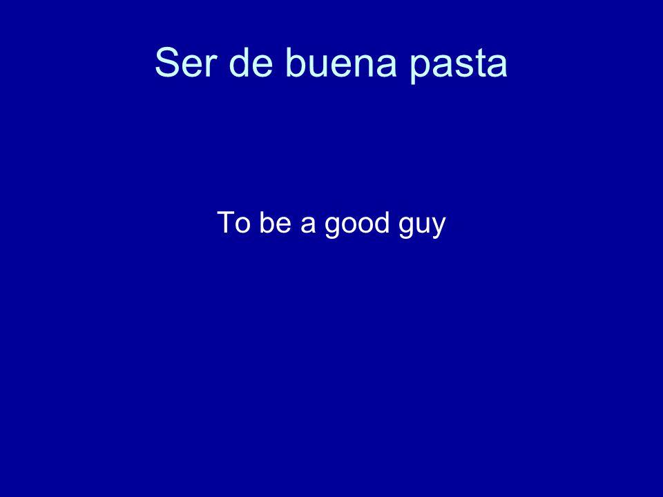 Ser de buena pasta To be a good guy