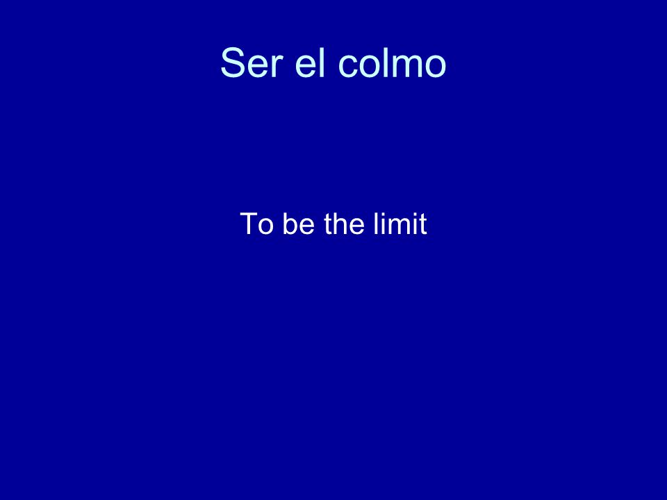 Ser el colmo To be the limit
