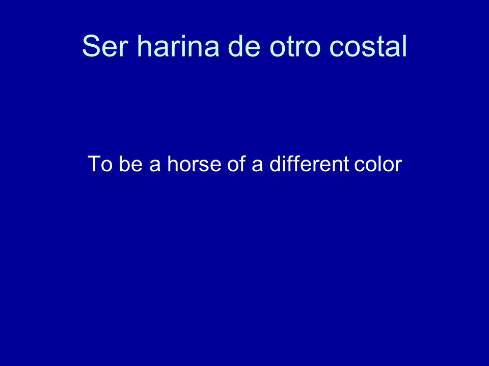 Ser harina de otro costal To be a horse of a different color