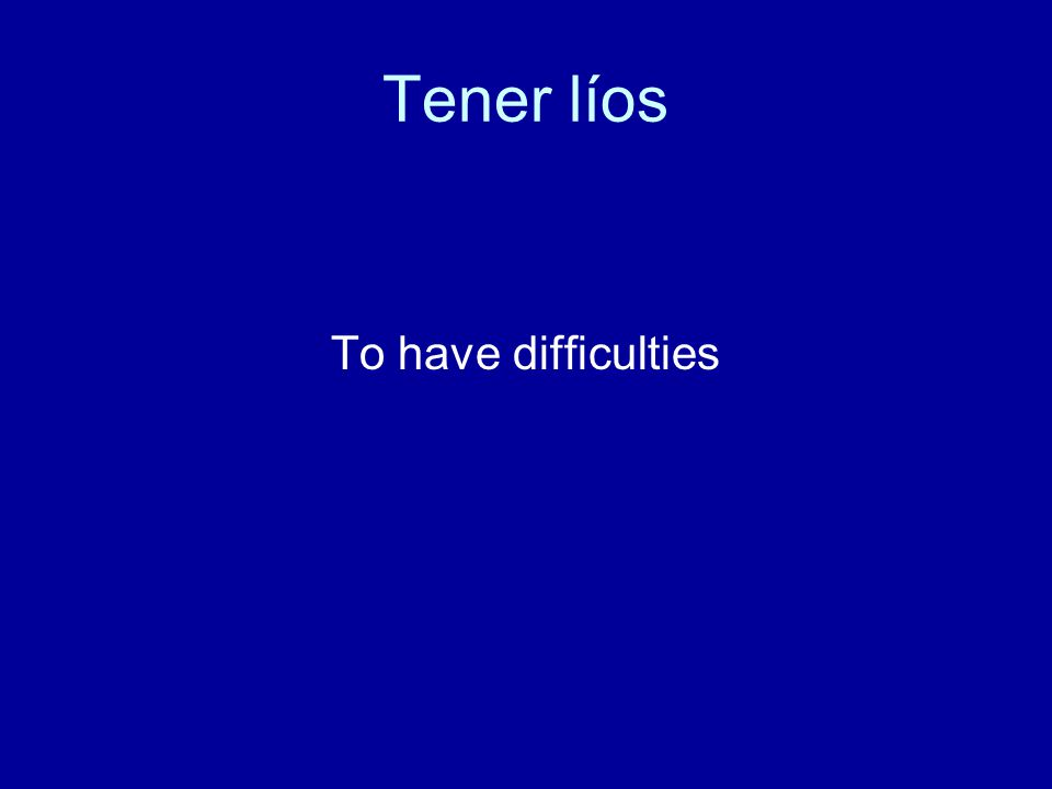 Tener líos To have difficulties