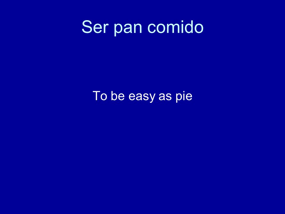 Ser pan comido To be easy as pie