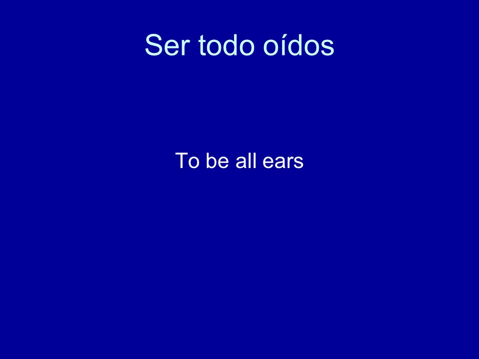 Ser todo oídos To be all ears