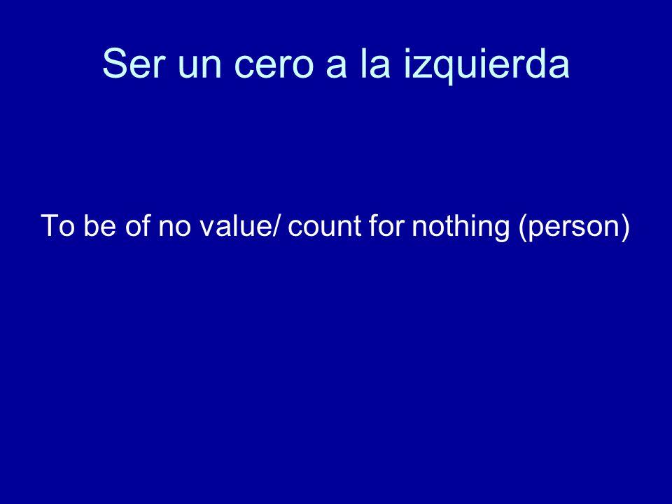 Ser un cero a la izquierda To be of no value/ count for nothing (person)