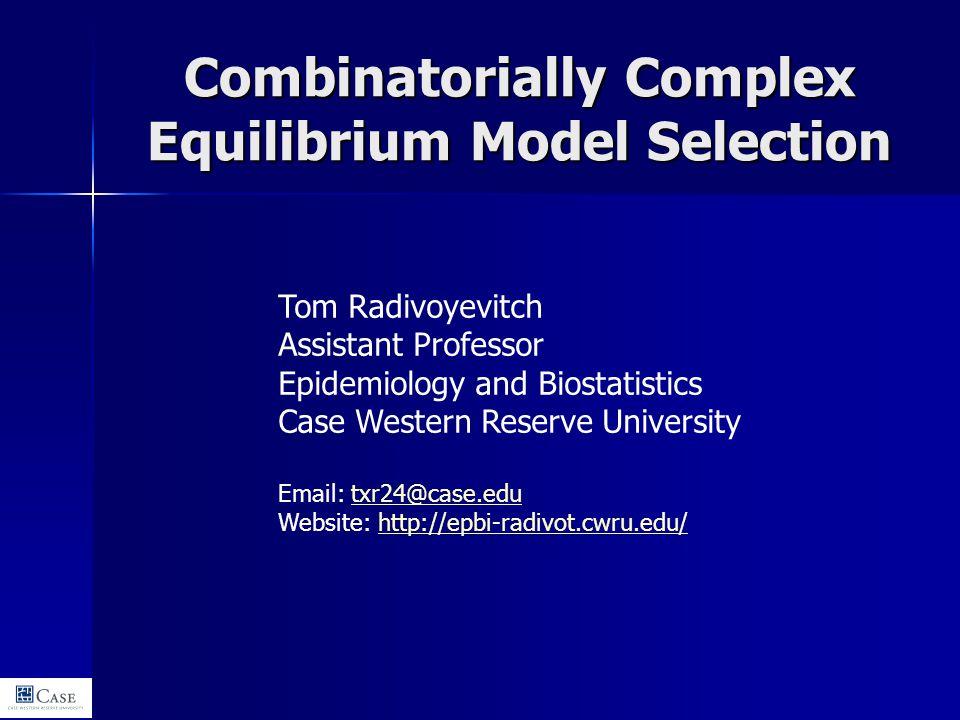 Combinatorially Complex Equilibrium Model Selection Tom Radivoyevitch Assistant Professor Epidemiology and Biostatistics Case Western Reserve Universi