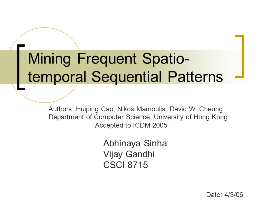 Mining Frequent Spatio- temporal Sequential Patterns Authors: Huiping Cao, Nikos Mamoulis, David W.