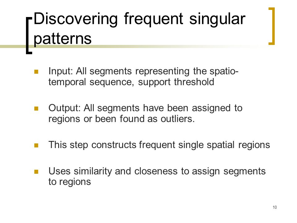 10 Discovering frequent singular patterns Input: All segments representing the spatio- temporal sequence, support threshold Output: All segments have been assigned to regions or been found as outliers.