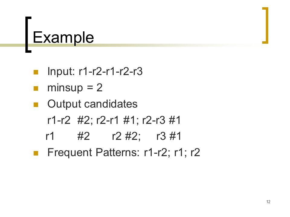 12 Example Input: r1-r2-r1-r2-r3 minsup = 2 Output candidates r1-r2 #2; r2-r1 #1; r2-r3 #1 r1 #2 r2 #2; r3 #1 Frequent Patterns: r1-r2; r1; r2
