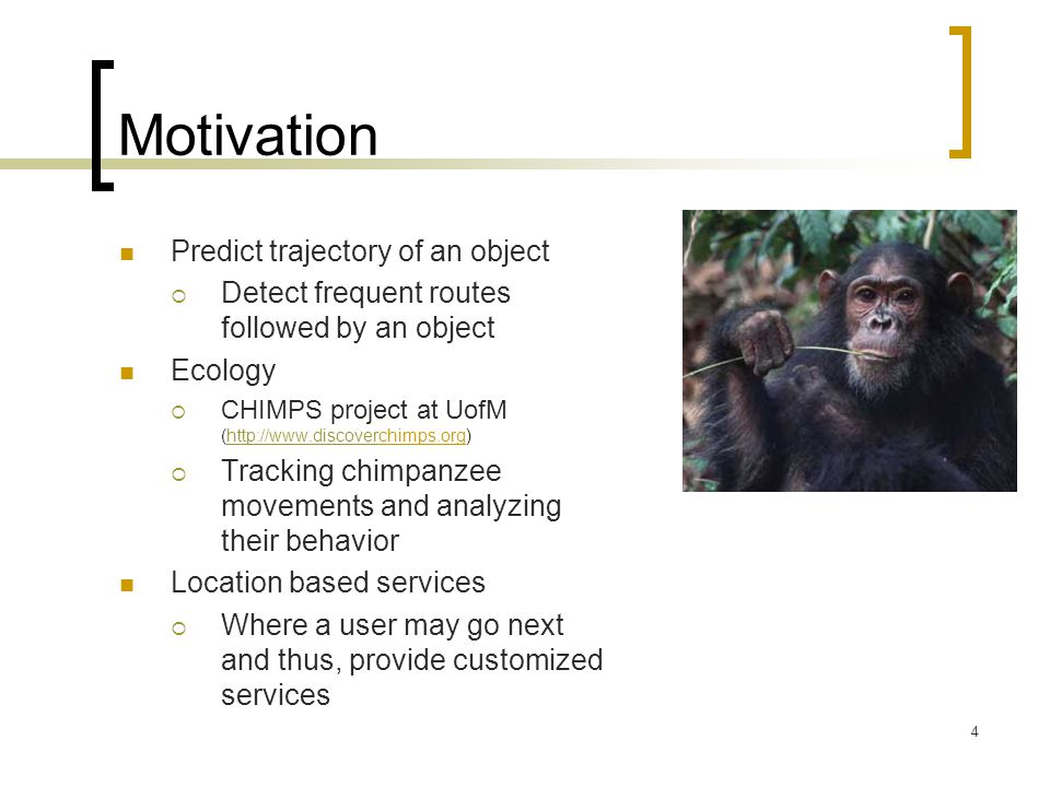4 Motivation Predict trajectory of an object  Detect frequent routes followed by an object Ecology  CHIMPS project at UofM (http://www.discoverchimps.org)http://www.discover  Tracking chimpanzee movements and analyzing their behavior Location based services  Where a user may go next and thus, provide customized services