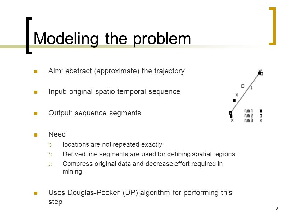 8 Modeling the problem Aim: abstract (approximate) the trajectory Input: original spatio-temporal sequence Output: sequence segments Need  locations are not repeated exactly  Derived line segments are used for defining spatial regions  Compress original data and decrease effort required in mining Uses Douglas-Pecker (DP) algorithm for performing this step