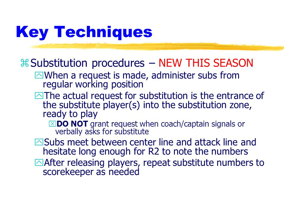 Key Techniques zSubstitution procedures – NEW THIS SEASON yWhen a request is made, administer subs from regular working position yThe actual request for substitution is the entrance of the substitute player(s) into the substitution zone, ready to play xDO NOT grant request when coach/captain signals or verbally asks for substitute ySubs meet between center line and attack line and hesitate long enough for R2 to note the numbers yAfter releasing players, repeat substitute numbers to scorekeeper as needed