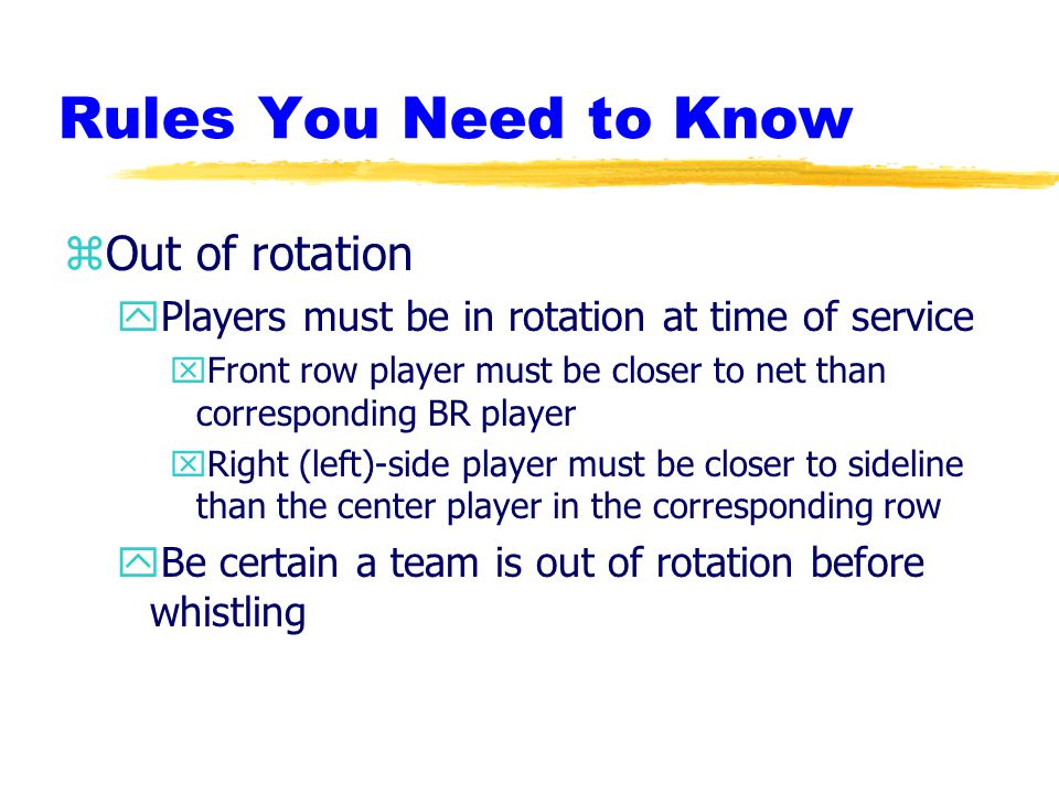 Rules You Need to Know zOut of rotation yPlayers must be in rotation at time of service xFront row player must be closer to net than corresponding BR player xRight (left)-side player must be closer to sideline than the center player in the corresponding row yBe certain a team is out of rotation before whistling