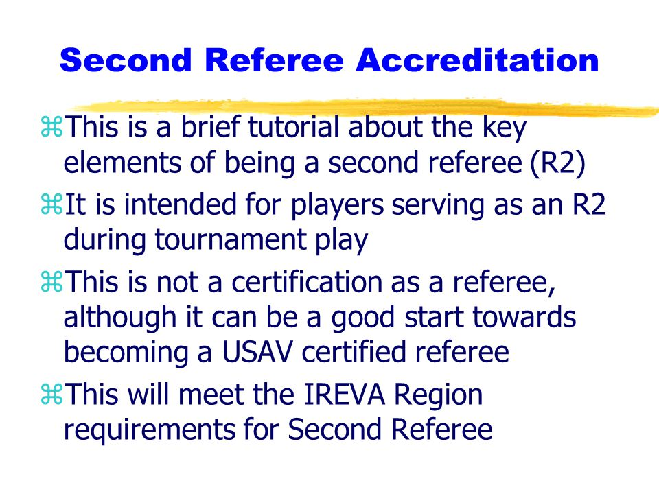 Second Referee Accreditation zThis is a brief tutorial about the key elements of being a second referee (R2) zIt is intended for players serving as an R2 during tournament play zThis is not a certification as a referee, although it can be a good start towards becoming a USAV certified referee zThis will meet the IREVA Region requirements for Second Referee