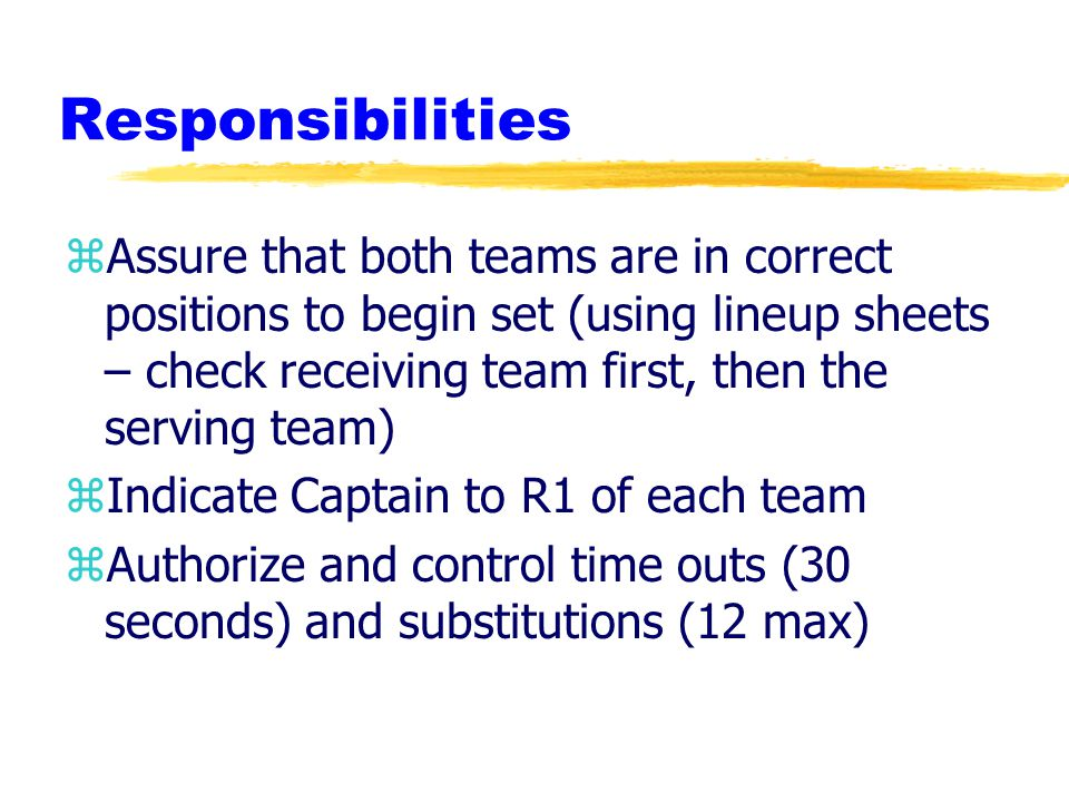 Responsibilities zAssure that both teams are in correct positions to begin set (using lineup sheets – check receiving team first, then the serving team) zIndicate Captain to R1 of each team zAuthorize and control time outs (30 seconds) and substitutions (12 max)