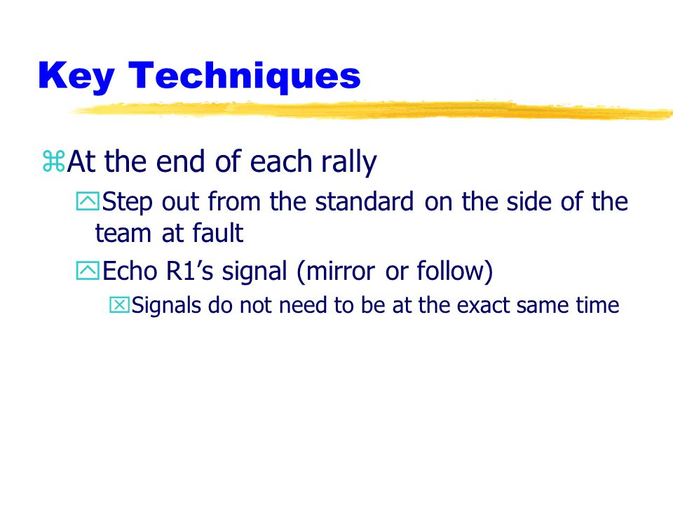 Key Techniques zAt the end of each rally yStep out from the standard on the side of the team at fault yEcho R1's signal (mirror or follow) xSignals do not need to be at the exact same time