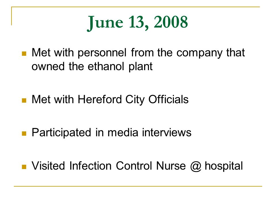 June 13, 2008 Met with personnel from the company that owned the ethanol plant Met with Hereford City Officials Participated in media interviews Visited Infection Control Nurse @ hospital