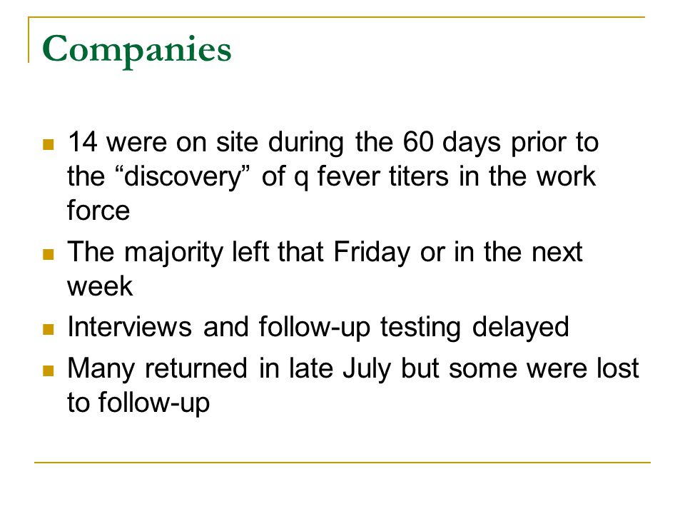 Companies 14 were on site during the 60 days prior to the discovery of q fever titers in the work force The majority left that Friday or in the next week Interviews and follow-up testing delayed Many returned in late July but some were lost to follow-up