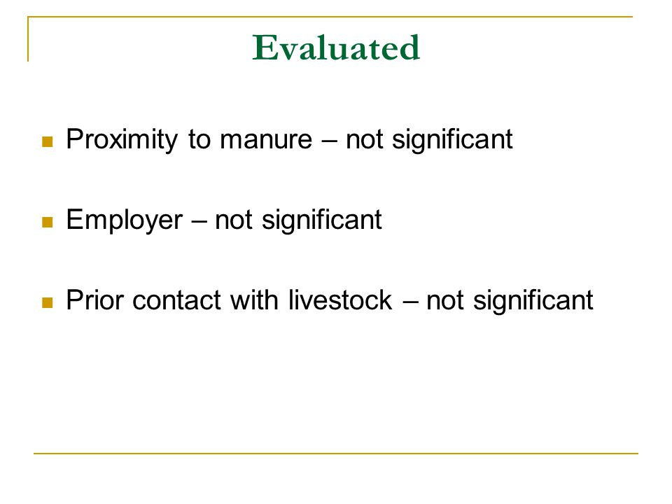 Evaluated Proximity to manure – not significant Employer – not significant Prior contact with livestock – not significant