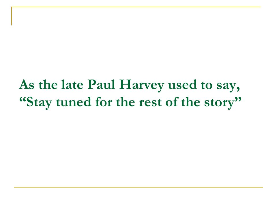 As the late Paul Harvey used to say, Stay tuned for the rest of the story