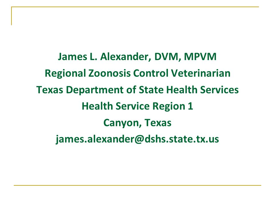 James L. Alexander, DVM, MPVM Regional Zoonosis Control Veterinarian Texas Department of State Health Services Health Service Region 1 Canyon, Texas j