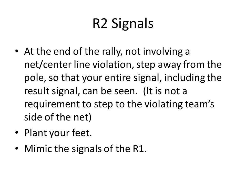 R2 Signals At the end of the rally, not involving a net/center line violation, step away from the pole, so that your entire signal, including the resu
