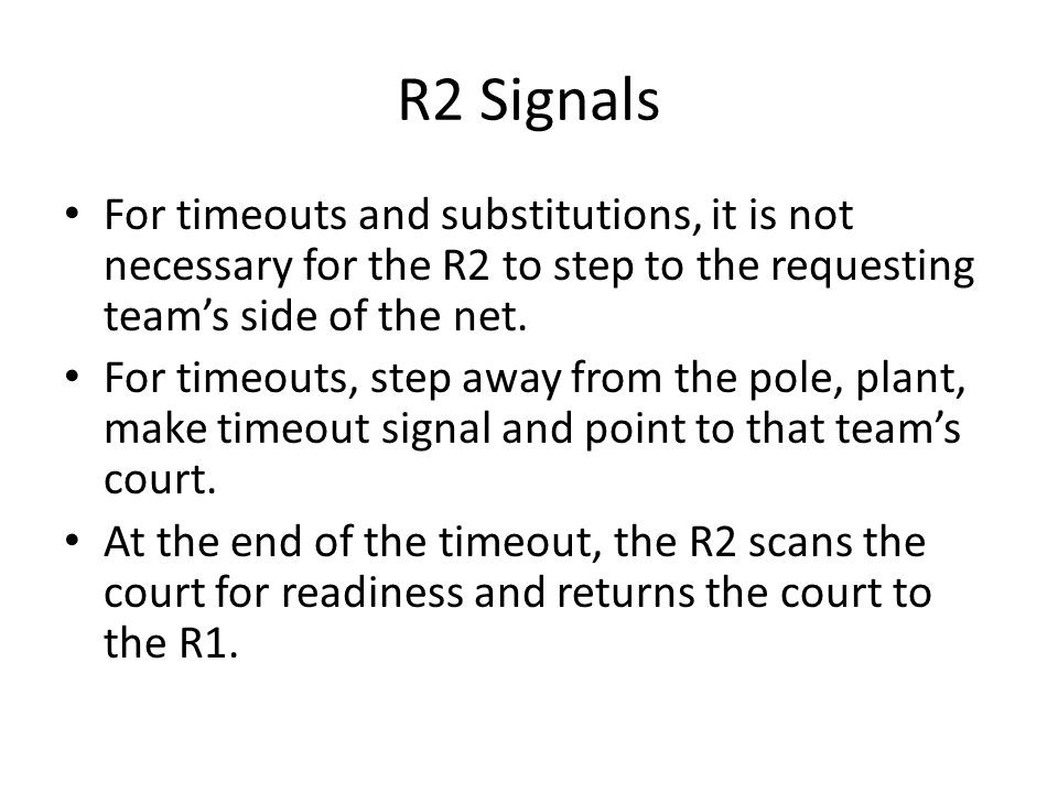 R2 Signals For timeouts and substitutions, it is not necessary for the R2 to step to the requesting team's side of the net. For timeouts, step away fr