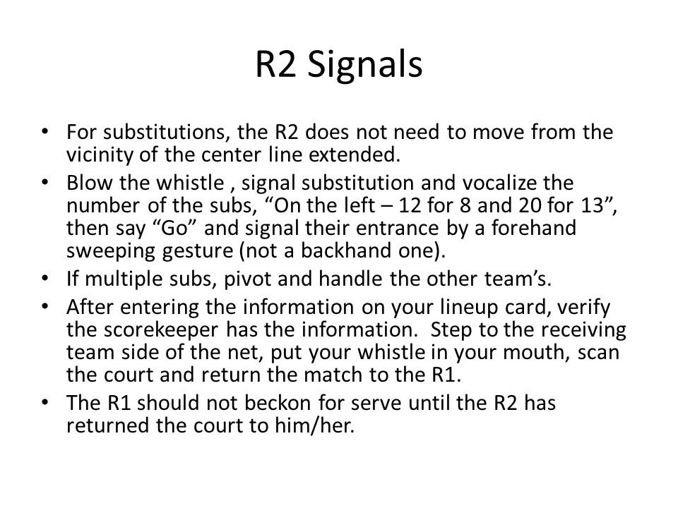 R2 Signals For substitutions, the R2 does not need to move from the vicinity of the center line extended. Blow the whistle, signal substitution and vo