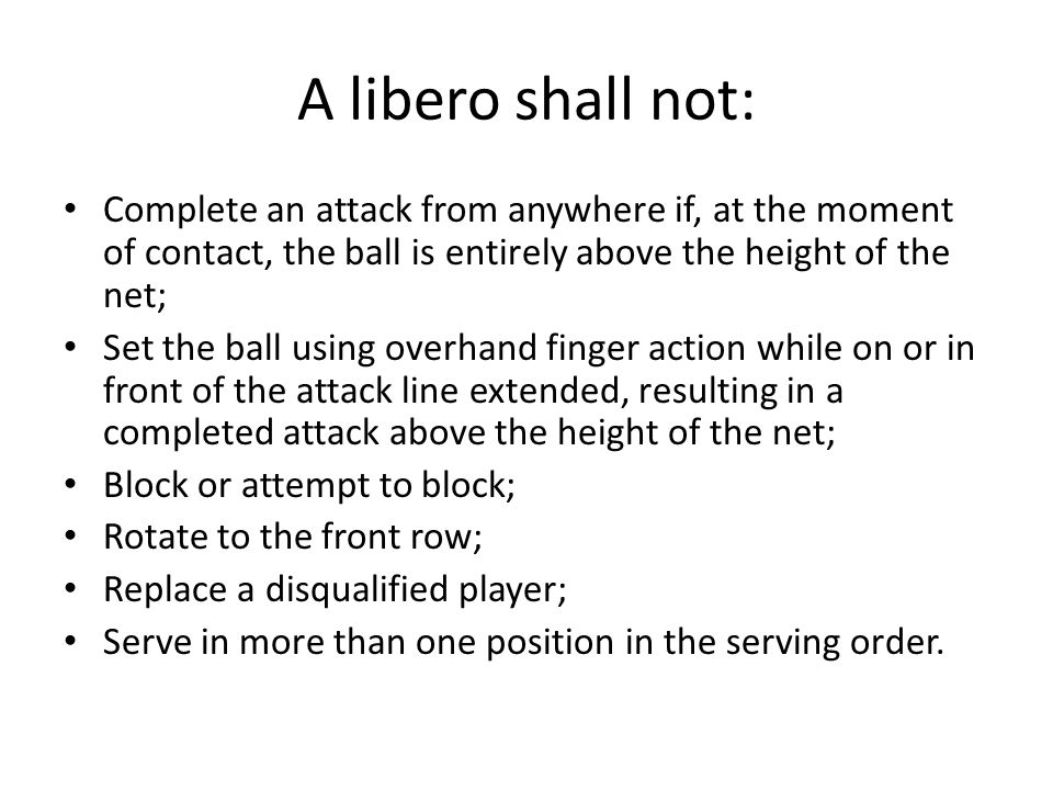 A libero shall not: Complete an attack from anywhere if, at the moment of contact, the ball is entirely above the height of the net; Set the ball usin