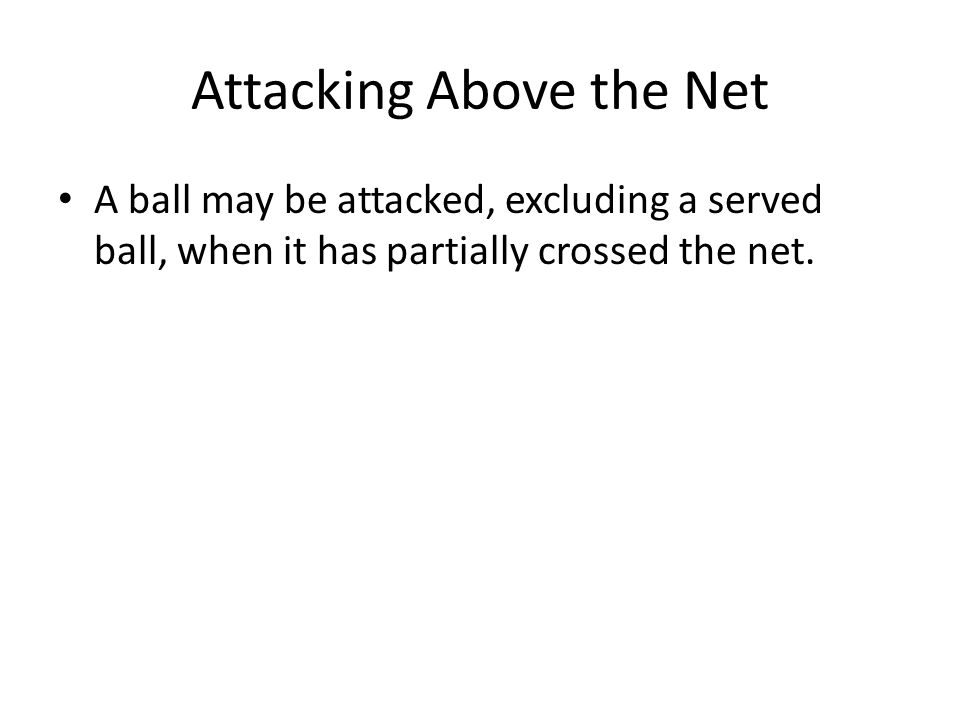 Attacking Above the Net A ball may be attacked, excluding a served ball, when it has partially crossed the net.