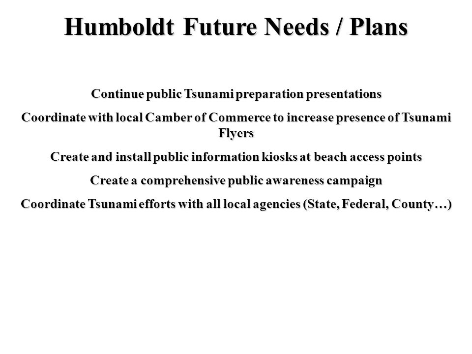 Humboldt Future Needs / Plans Create and install public information kiosks at beach access points Coordinate with local Camber of Commerce to increase presence of Tsunami Flyers Continue public Tsunami preparation presentations Create a comprehensive public awareness campaign Coordinate Tsunami efforts with all local agencies (State, Federal, County…)