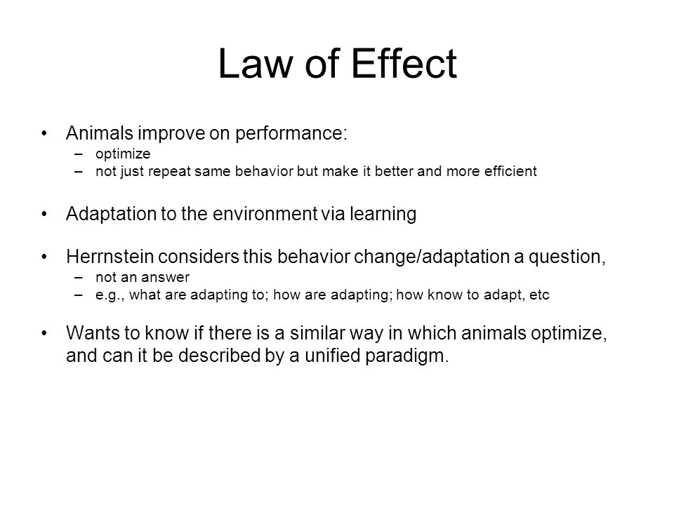 Law of Effect Animals improve on performance: –optimize –not just repeat same behavior but make it better and more efficient Adaptation to the environment via learning Herrnstein considers this behavior change/adaptation a question, –not an answer –e.g., what are adapting to; how are adapting; how know to adapt, etc Wants to know if there is a similar way in which animals optimize, and can it be described by a unified paradigm.