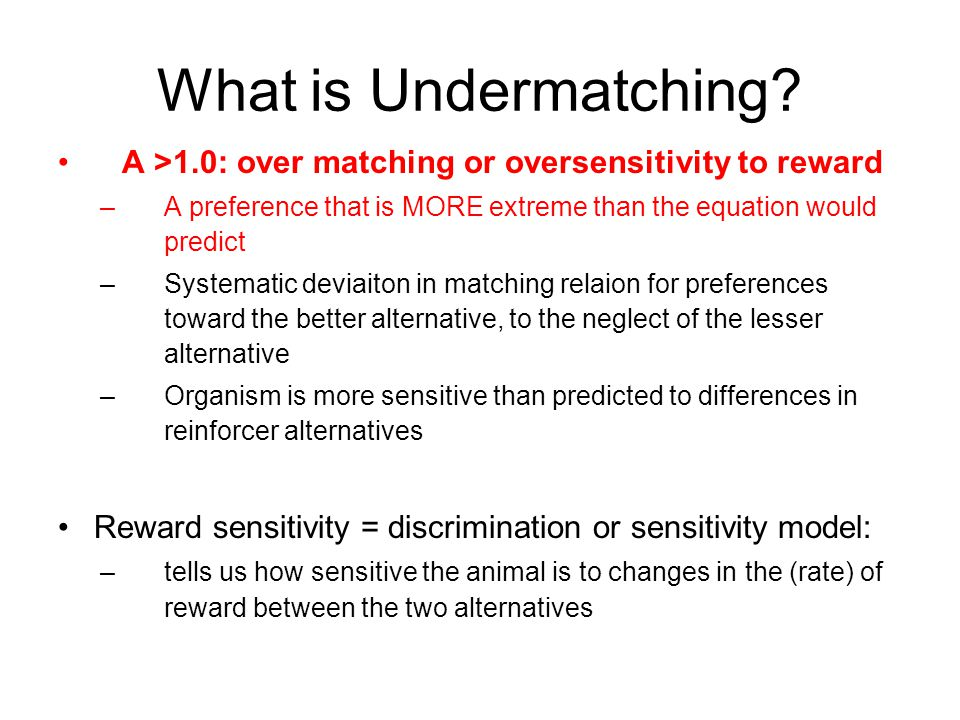 What is Undermatching? A >1.0: over matching or oversensitivity to reward –A preference that is MORE extreme than the equation would predict –Systemat
