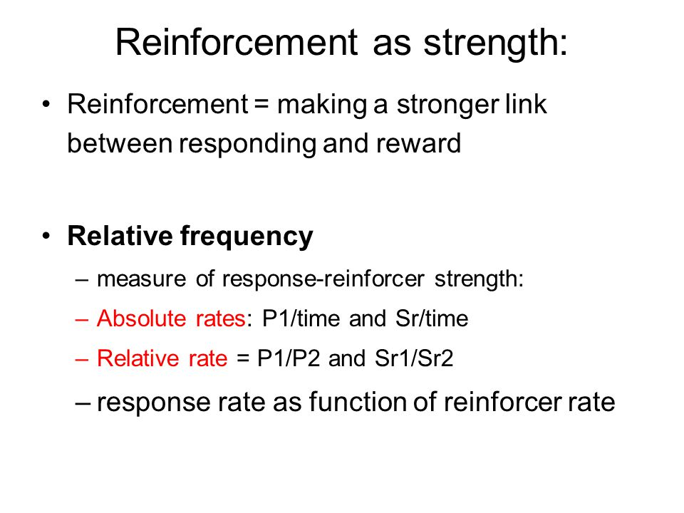 Reinforcement as strength: Reinforcement = making a stronger link between responding and reward Relative frequency –measure of response-reinforcer strength: –Absolute rates: P1/time and Sr/time –Relative rate = P1/P2 and Sr1/Sr2 –response rate as function of reinforcer rate