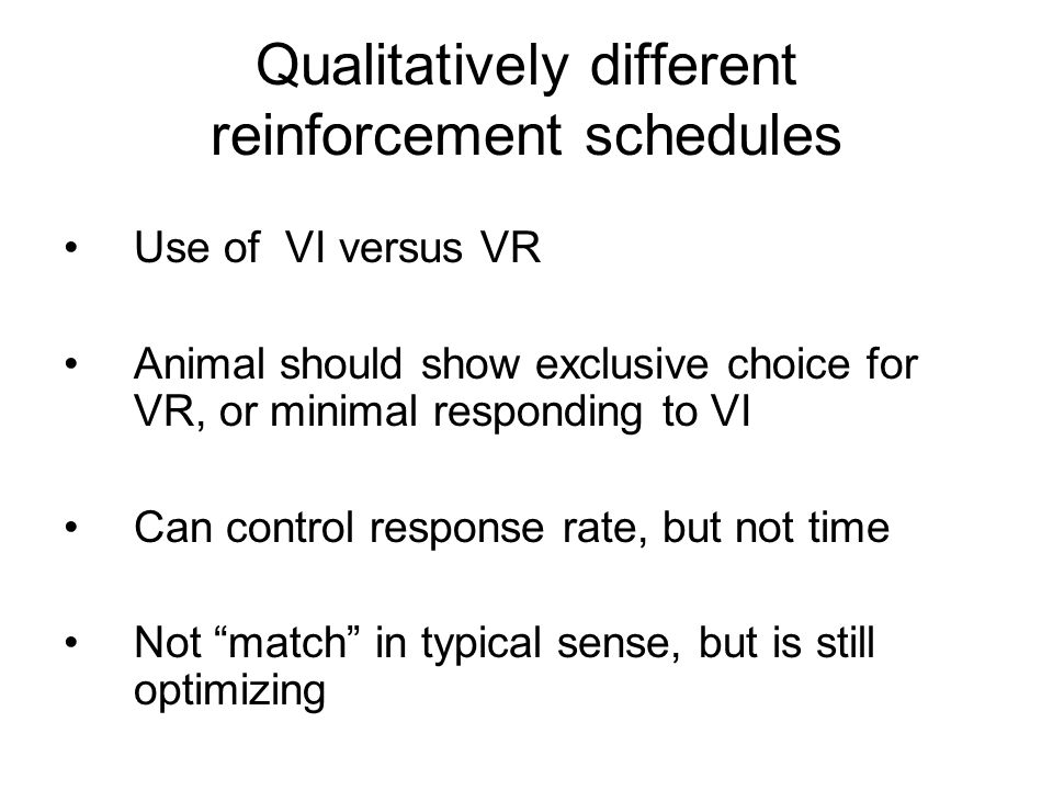 Qualitatively different reinforcement schedules Use of VI versus VR Animal should show exclusive choice for VR, or minimal responding to VI Can contro