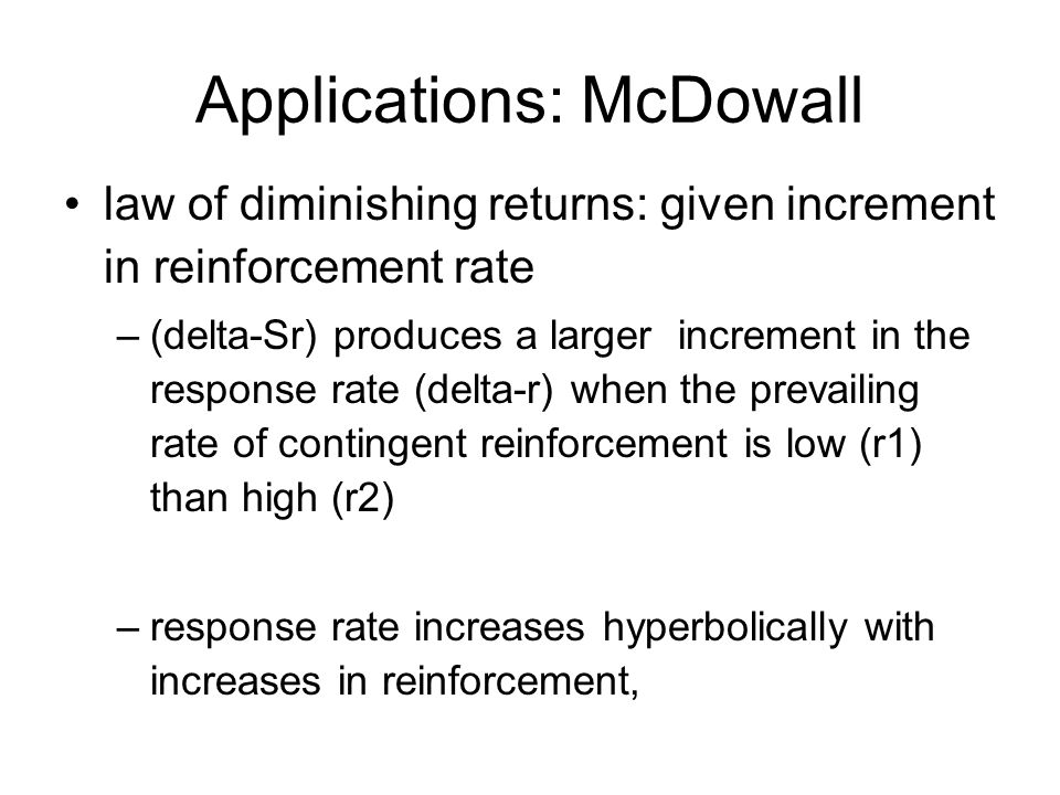 Applications: McDowall law of diminishing returns: given increment in reinforcement rate –(delta-Sr) produces a larger increment in the response rate (delta-r) when the prevailing rate of contingent reinforcement is low (r1) than high (r2) –response rate increases hyperbolically with increases in reinforcement,