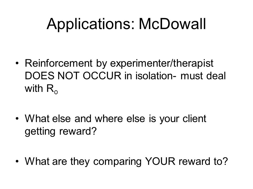 Applications: McDowall Reinforcement by experimenter/therapist DOES NOT OCCUR in isolation- must deal with R o What else and where else is your client getting reward.