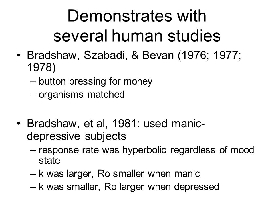 Demonstrates with several human studies Bradshaw, Szabadi, & Bevan (1976; 1977; 1978) –button pressing for money –organisms matched Bradshaw, et al, 1981: used manic- depressive subjects –response rate was hyperbolic regardless of mood state –k was larger, Ro smaller when manic –k was smaller, Ro larger when depressed