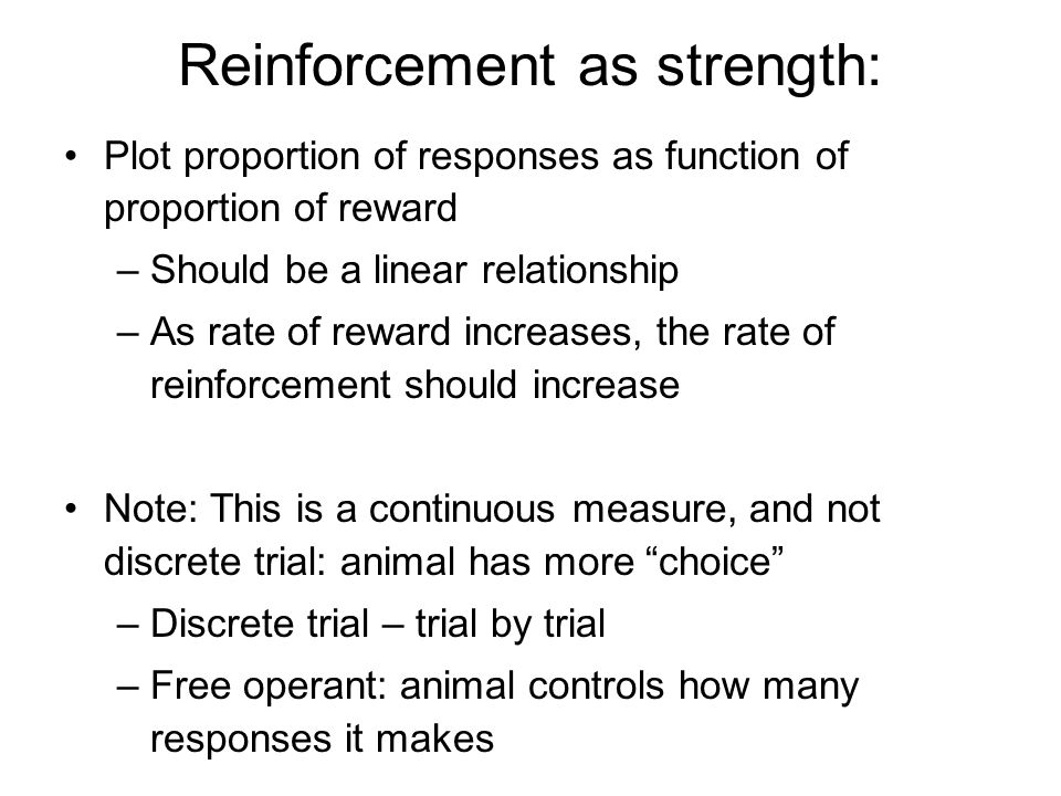 Reinforcement as strength: Plot proportion of responses as function of proportion of reward –Should be a linear relationship –As rate of reward increa