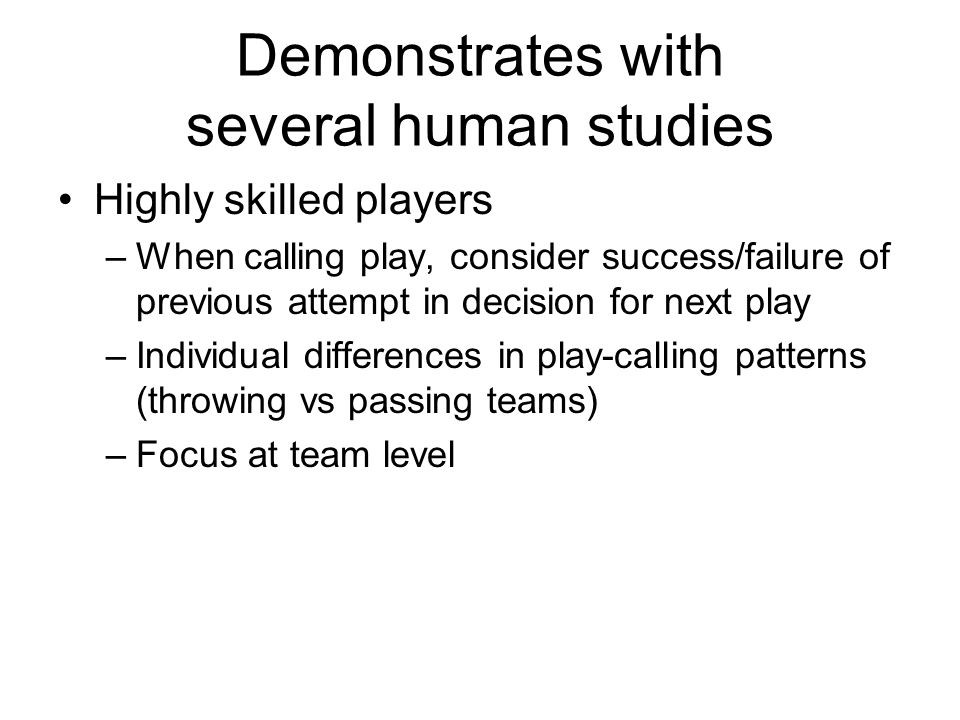 Demonstrates with several human studies Highly skilled players –When calling play, consider success/failure of previous attempt in decision for next p