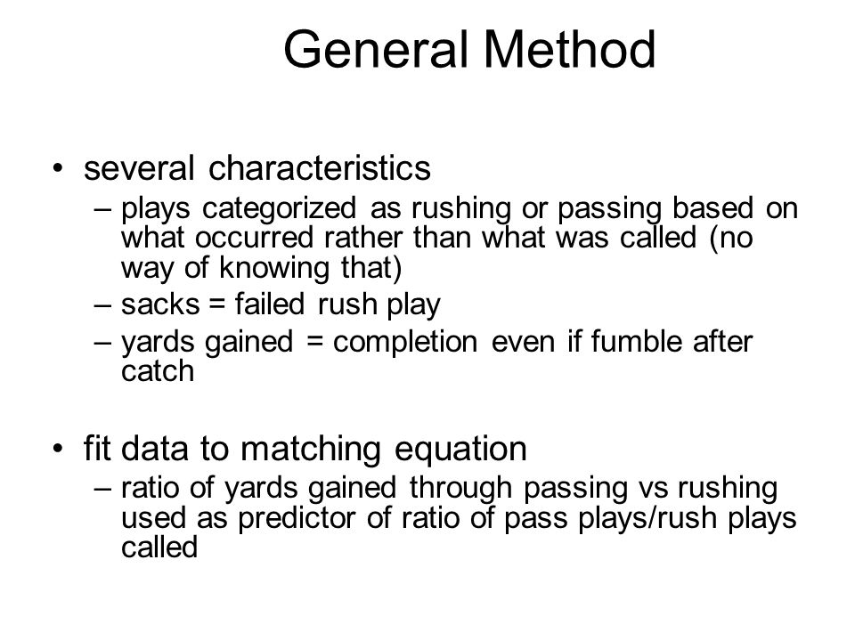 General Method several characteristics –plays categorized as rushing or passing based on what occurred rather than what was called (no way of knowing that) –sacks = failed rush play –yards gained = completion even if fumble after catch fit data to matching equation –ratio of yards gained through passing vs rushing used as predictor of ratio of pass plays/rush plays called
