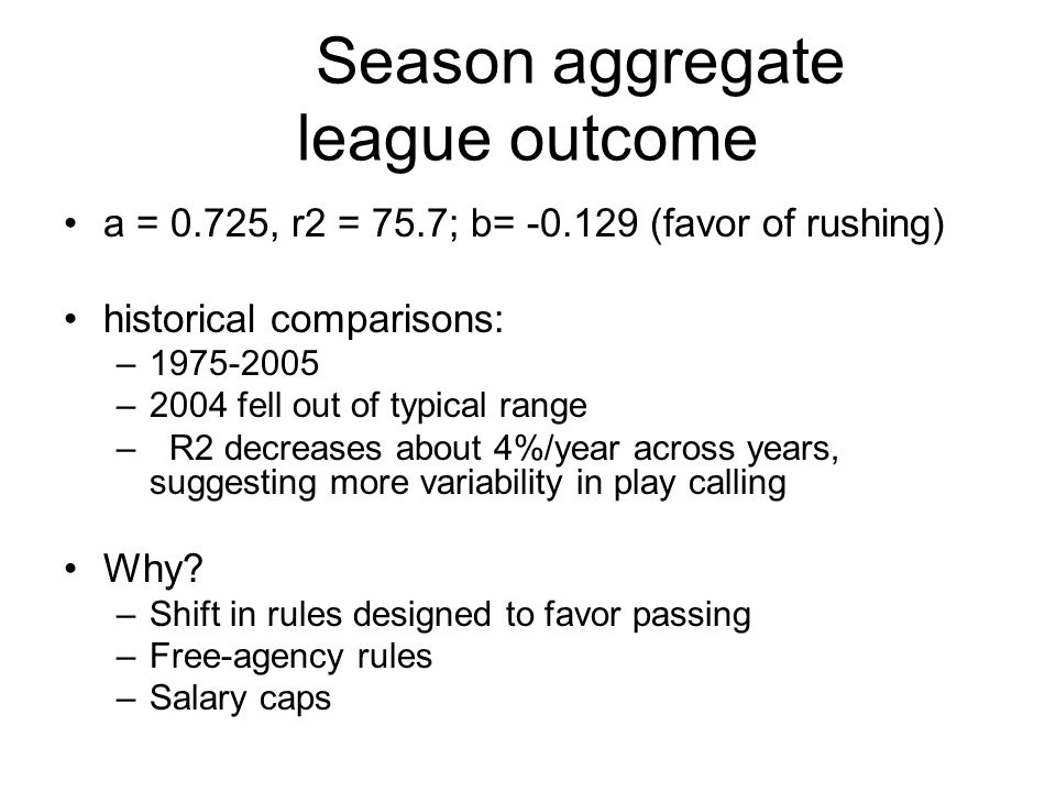 Season aggregate league outcome a = 0.725, r2 = 75.7; b= -0.129 (favor of rushing) historical comparisons: –1975-2005 –2004 fell out of typical range –R2 decreases about 4%/year across years, suggesting more variability in play calling Why.