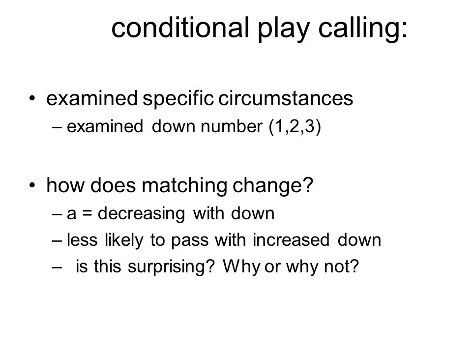 conditional play calling: examined specific circumstances –examined down number (1,2,3) how does matching change? –a = decreasing with down –less like