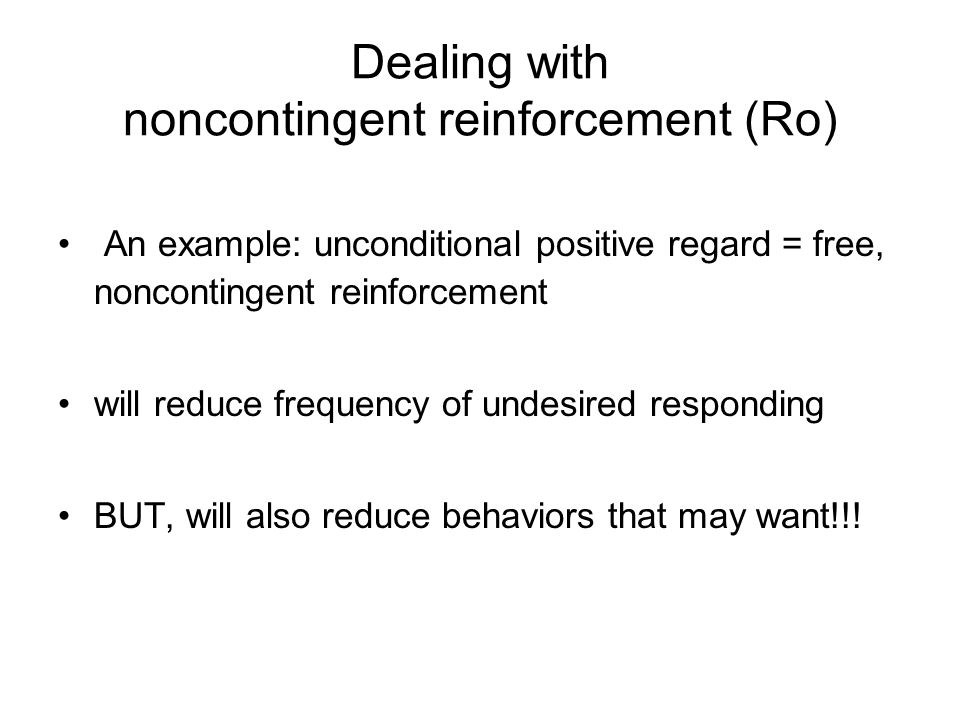 Dealing with noncontingent reinforcement (Ro) An example: unconditional positive regard = free, noncontingent reinforcement will reduce frequency of undesired responding BUT, will also reduce behaviors that may want!!!
