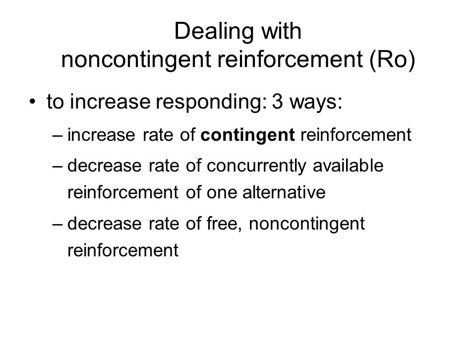 Dealing with noncontingent reinforcement (Ro) to increase responding: 3 ways: –increase rate of contingent reinforcement –decrease rate of concurrently available reinforcement of one alternative –decrease rate of free, noncontingent reinforcement