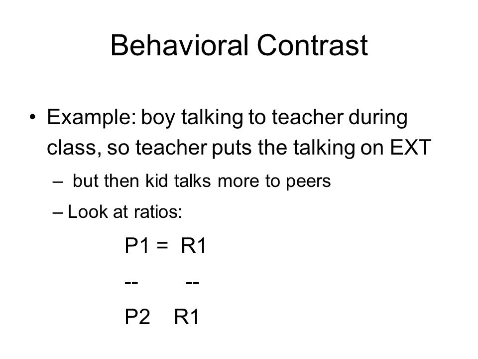 Behavioral Contrast Example: boy talking to teacher during class, so teacher puts the talking on EXT – but then kid talks more to peers –Look at ratios: P1 = R1 -- -- P2 R1