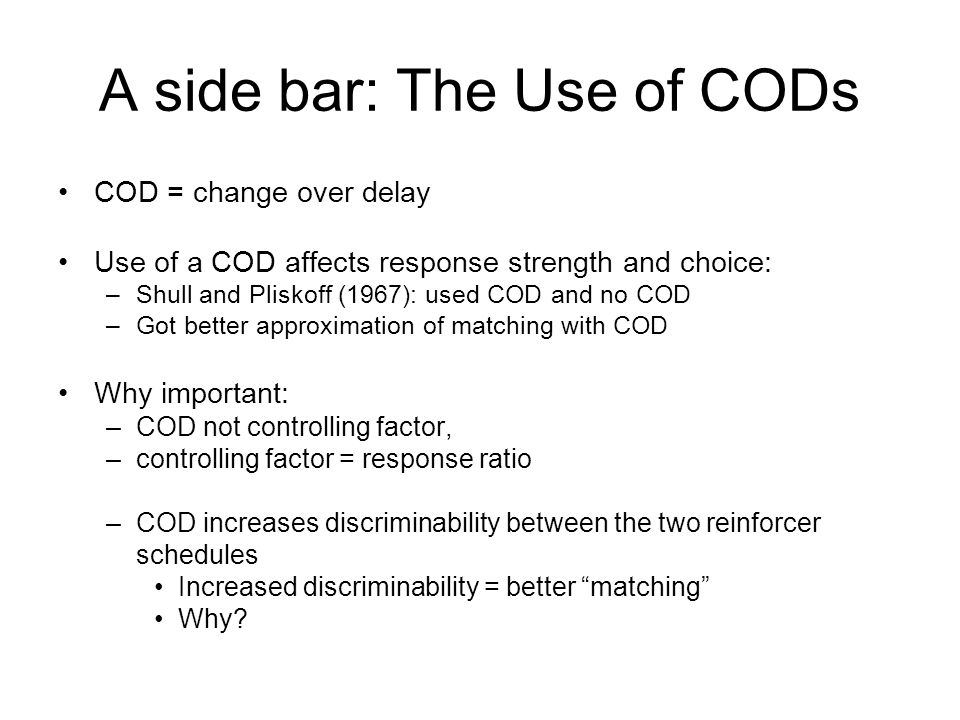A side bar: The Use of CODs COD = change over delay Use of a COD affects response strength and choice: –Shull and Pliskoff (1967): used COD and no COD